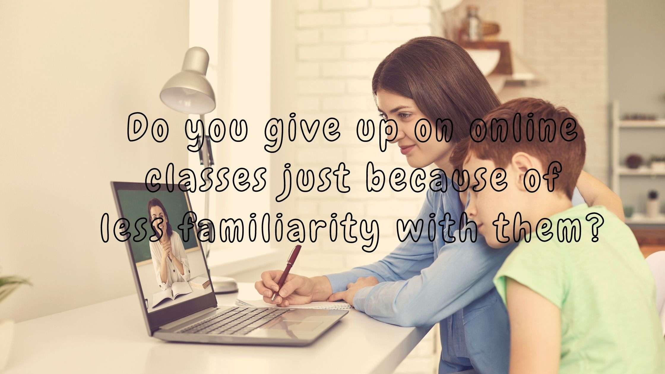 Do you give up on online classes just because of less familiarity with them